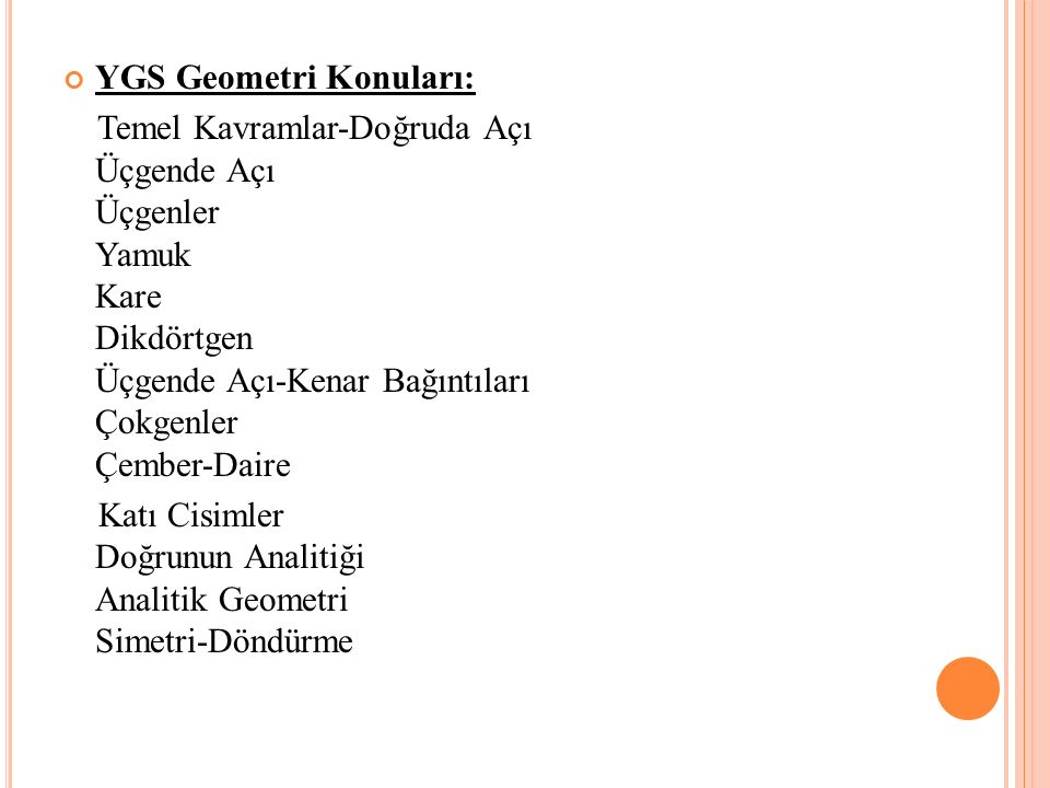 YGS Geometri Konuları: Temel Kavramlar-Doğruda Açı Üçgende Açı Üçgenler Yamuk Kare Dikdörtgen Üçgende Açı-Kenar Bağıntıları Çokgenler Çember-Daire Katı Cisimler Doğrunun Analitiği Analitik Geometri Simetri-Döndürme