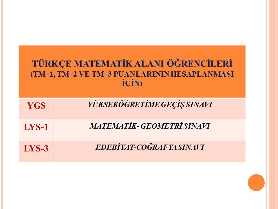 TÜRKÇE MATEMATİK ALANI ÖĞRENCİLERİ (TM–1, TM–2 VE TM–3 PUANLARININ HESAPLANMASI İÇİN) YGS YÜKSEKÖĞRETİME GEÇİŞ SINAVI LYS-1 MATEMATİK- GEOMETRİ SINAVI LYS-3 EDEBİYAT-COĞRAFYA SINAVI
