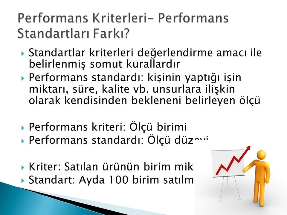  Standartlar kriterleri değerlendirme amacı ile belirlenmiş somut kurallardır  Performans standardı: kişinin yaptığı işin miktarı, süre, kalite vb.