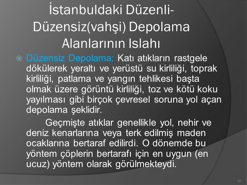İstanbuldaki Düzenli- Düzensiz(vahşi) Depolama Alanlarının Islahı  Düzensiz Depolama: Katı atıkların rastgele dökülerek yeraltı ve yerüstü su kirliliği, toprak kirliliği, patlama ve yangın tehlikesi başta olmak üzere görüntü kirliliği, toz ve kötü koku yayılması gibi birçok çevresel soruna yol açan depolama şeklidir.