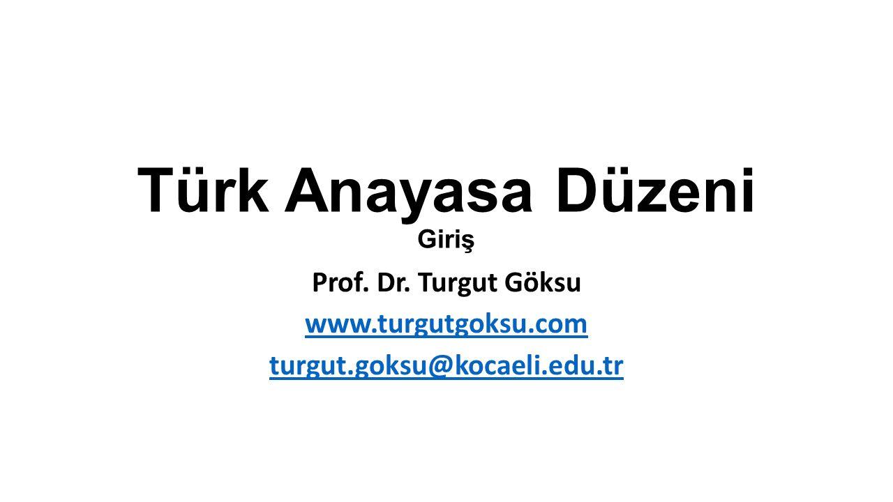 Türk Anayasa Düzeni Giriş Prof. Dr. Turgut Göksu www.turgutgoksu.com turgut.goksu@kocaeli.edu.tr