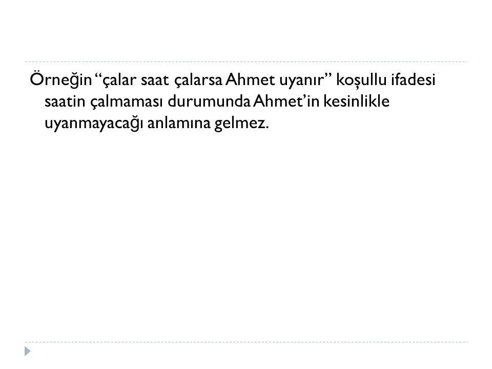 """Örne ğ in """"çalar saat çalarsa Ahmet uyanır"""" koşullu ifadesi saatin çalmaması durumunda Ahmet'in kesinlikle uyanmayaca ğ ı anlamına gelmez."""