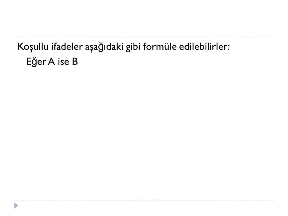 Koşullu ifadeler aşa ğ ıdaki gibi formüle edilebilirler: E ğ er A ise B