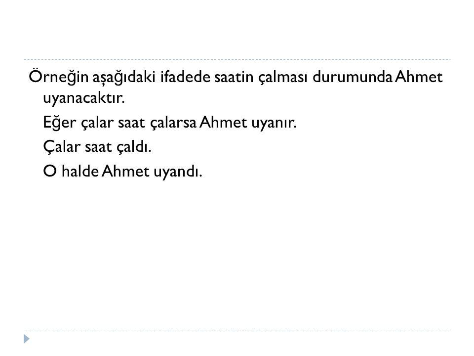 Örne ğ in aşa ğ ıdaki ifadede saatin çalması durumunda Ahmet uyanacaktır.