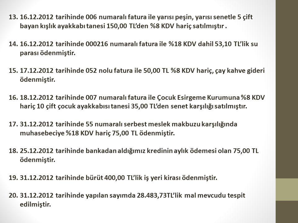 13.16.12.2012 tarihinde 006 numaralı fatura ile yarısı peşin, yarısı senetle 5 çift bayan kışlık ayakkabı tanesi 150,00 TL'den %8 KDV hariç satılmıştır.