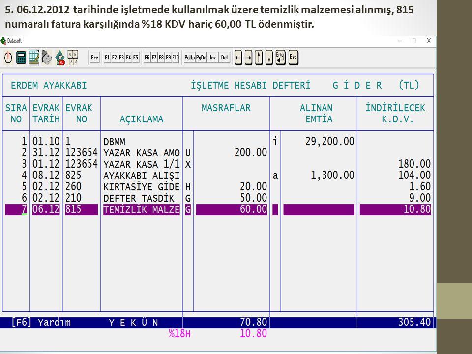 5. 06.12.2012 tarihinde işletmede kullanılmak üzere temizlik malzemesi alınmış, 815 numaralı fatura karşılığında %18 KDV hariç 60,00 TL ödenmiştir.