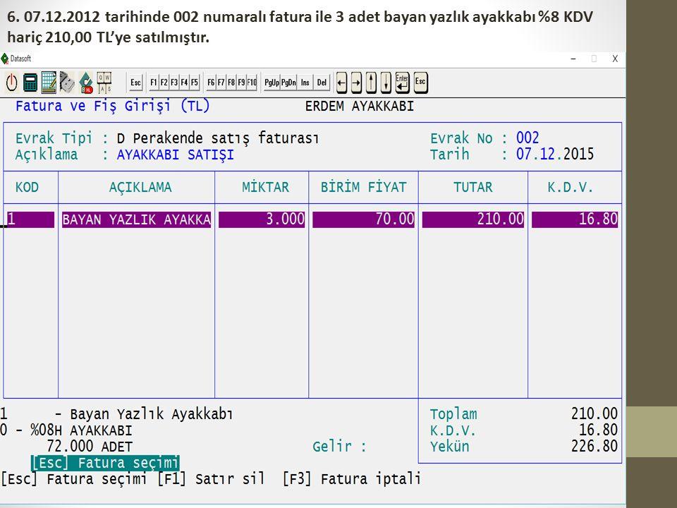 6. 07.12.2012 tarihinde 002 numaralı fatura ile 3 adet bayan yazlık ayakkabı %8 KDV hariç 210,00 TL'ye satılmıştır.