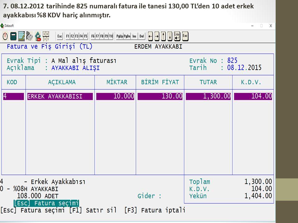 7. 08.12.2012 tarihinde 825 numaralı fatura ile tanesi 130,00 TL'den 10 adet erkek ayakkabısı %8 KDV hariç alınmıştır.
