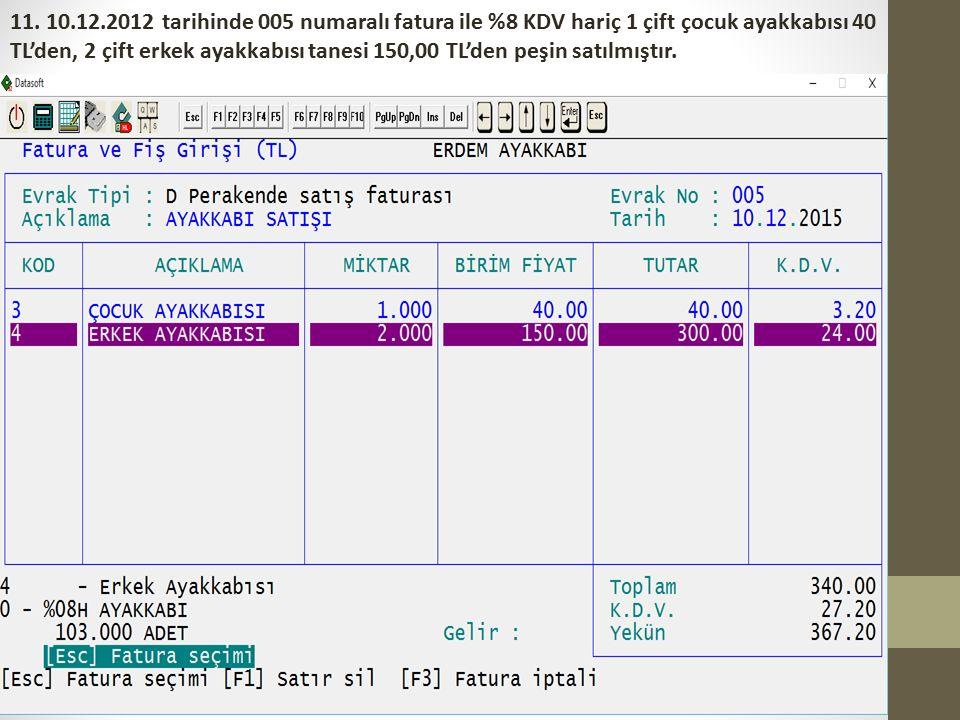 11. 10.12.2012 tarihinde 005 numaralı fatura ile %8 KDV hariç 1 çift çocuk ayakkabısı 40 TL'den, 2 çift erkek ayakkabısı tanesi 150,00 TL'den peşin sa