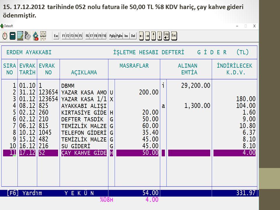 15. 17.12.2012 tarihinde 052 nolu fatura ile 50,00 TL %8 KDV hariç, çay kahve gideri ödenmiştir.