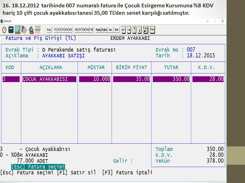 16. 18.12.2012 tarihinde 007 numaralı fatura ile Çocuk Esirgeme Kurumuna %8 KDV hariç 10 çift çocuk ayakkabısı tanesi 35,00 TL'den senet karşılığı sat