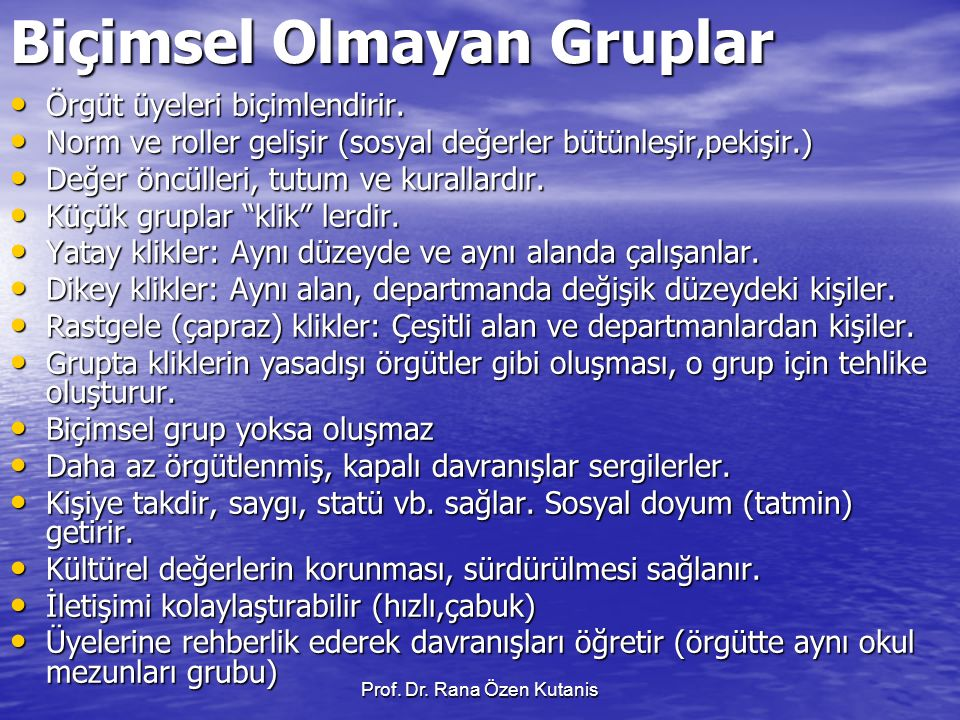 Prof. Dr. Rana Özen Kutanis Biçimsel Olmayan Gruplar Örgüt üyeleri biçimlendirir. Örgüt üyeleri biçimlendirir. Norm ve roller gelişir (sosyal değerler