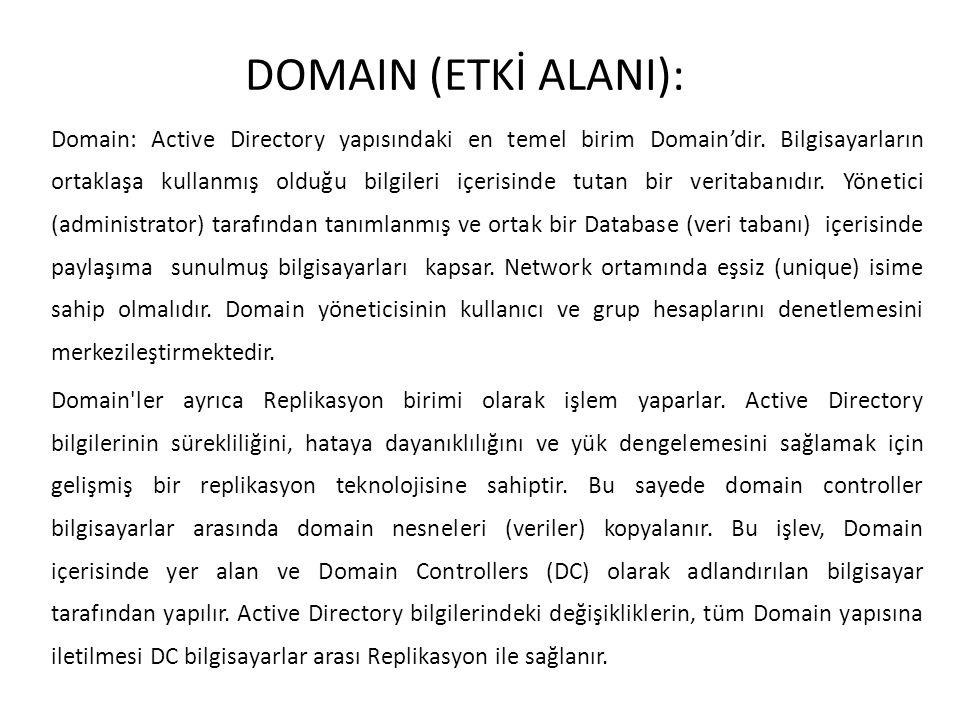 DOMAIN (ETKİ ALANI): Domain: Active Directory yapısındaki en temel birim Domain'dir. Bilgisayarların ortaklaşa kullanmış olduğu bilgileri içerisinde t