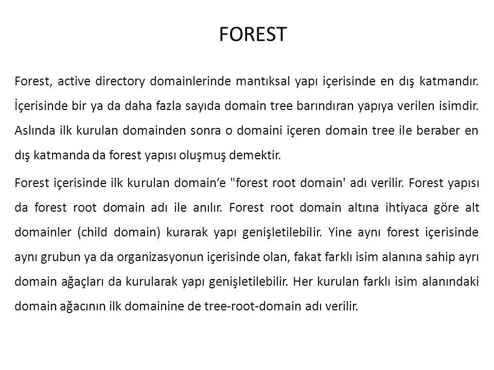 FOREST Forest, active directory domainlerinde mantıksal yapı içerisinde en dış katmandır. İçerisinde bir ya da daha fazla sayıda domain tree barındıra