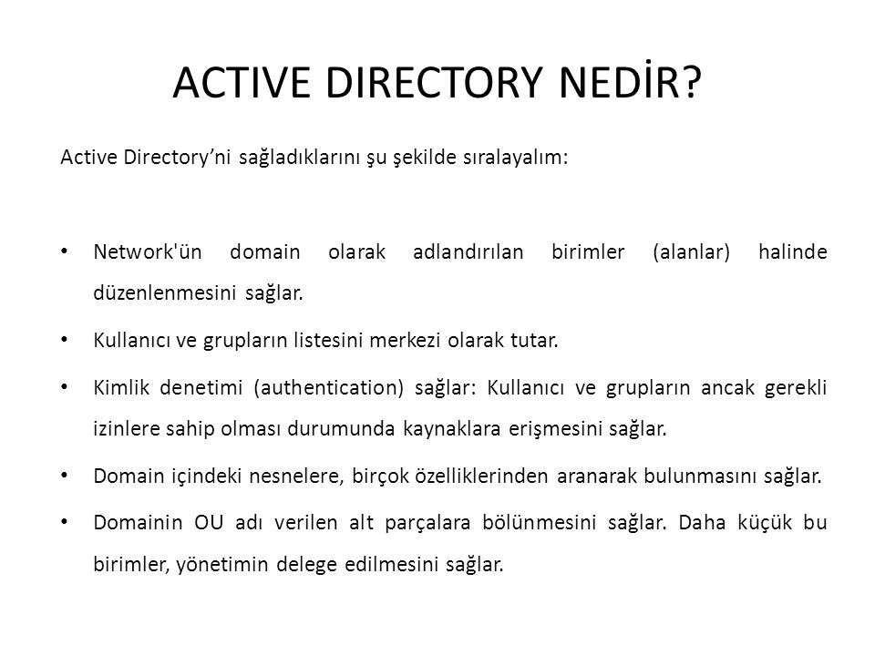 Directory Servisin Avantajları Tek noktadan yönetim (Centralized Administration): Active Directory sayesinde, kaynakların ve kullanıcıların bulunduğu konum ve aradaki mesafe önemli olmaksızın tek noktadan merkezi olarak yönetim yapılabilir.