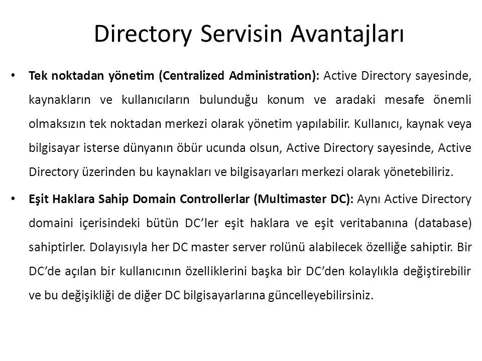 Directory Servisin Avantajları Tek noktadan yönetim (Centralized Administration): Active Directory sayesinde, kaynakların ve kullanıcıların bulunduğu