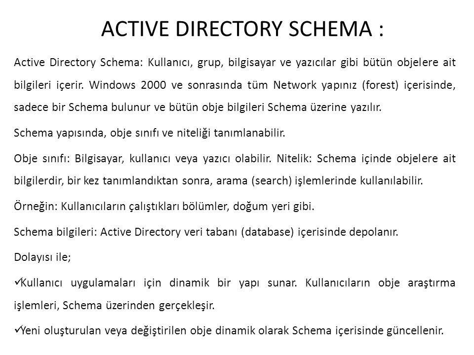 ACTIVE DIRECTORY SCHEMA : Active Directory Schema: Kullanıcı, grup, bilgisayar ve yazıcılar gibi bütün objelere ait bilgileri içerir. Windows 2000 ve