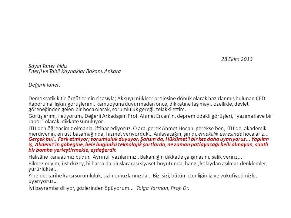 28 Ekim 2013 Sayın Taner Yıldız Enerji ve Tabii Kaynaklar Bakanı, Ankara Değerli Taner: Demokratik kitle örgütlerinin ricasıyla; Akkuyu nükleer projesine dönük olarak hazırlanmış bulunan ÇED Raporu na ilişkin görüşlerimi, kamuoyuna duyurmadan önce, dikkatine taşımayı, özellikle, devlet göreneğinden gelen bir hoca olarak, sorumluluk gereği, telakki ettim.