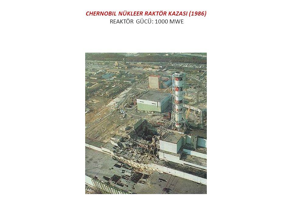 CHERNOBIL NÜKLEER RAKTÖR KAZASI (1986) REAKTÖR GÜCÜ: 1000 MWE