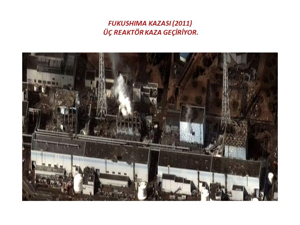 FUKUSHIMA KAZASI (2011) ÜÇ REAKTÖR KAZA GEÇİRİYOR.