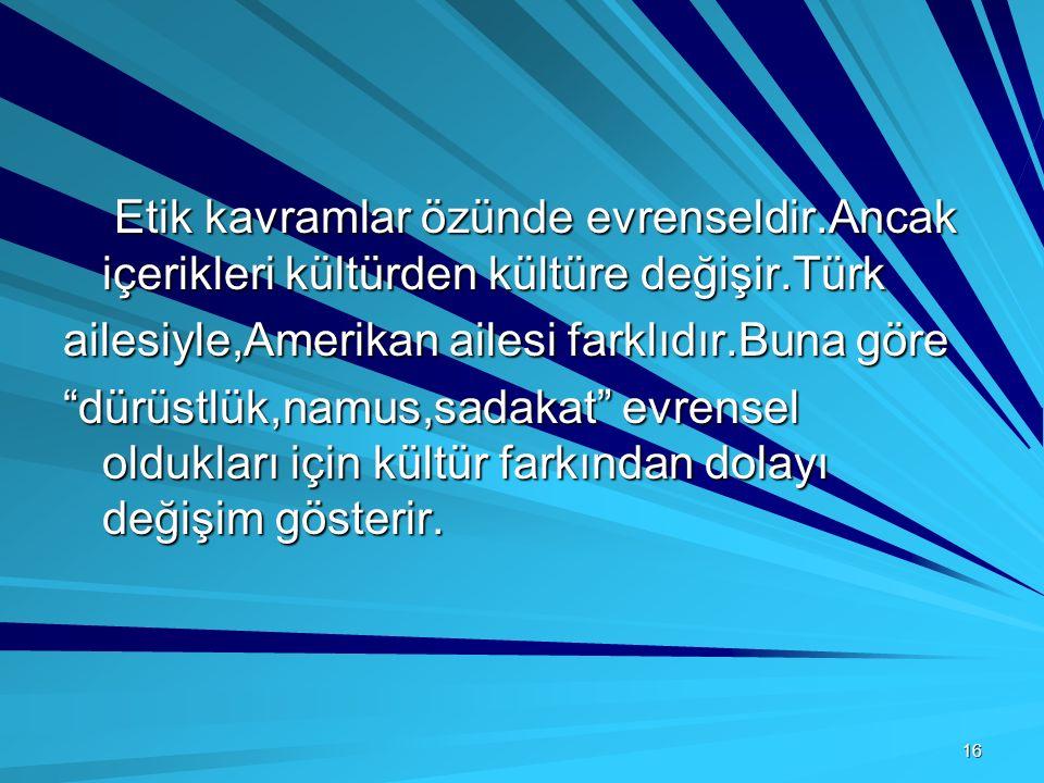 16 Etik kavramlar özünde evrenseldir.Ancak içerikleri kültürden kültüre değişir.Türk Etik kavramlar özünde evrenseldir.Ancak içerikleri kültürden kült