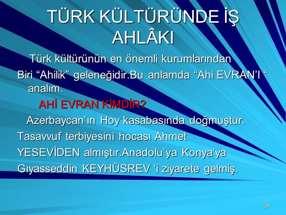 29 TÜRK KÜLTÜRÜNDE İŞ AHLÂKI Türk kültürünün en önemli kurumlarından Türk kültürünün en önemli kurumlarından Biri Ahilik geleneğidir.Bu anlamda Ahi EVRAN'I analım.