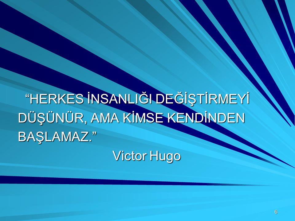 6 HERKES İNSANLIĞI DEĞİŞTİRMEYİ HERKES İNSANLIĞI DEĞİŞTİRMEYİ DÜŞÜNÜR, AMA KİMSE KENDİNDEN BAŞLAMAZ. Victor Hugo Victor Hugo