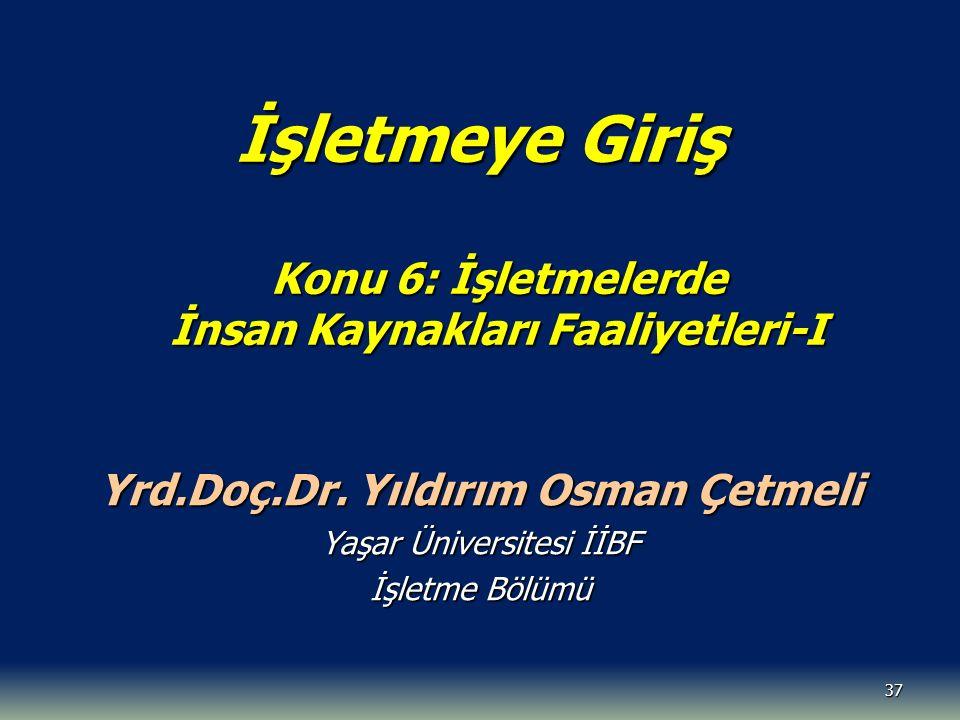 37 İşletmeye Giriş Konu 6: İşletmelerde İnsan Kaynakları Faaliyetleri-I Yrd.Doç.Dr. Yıldırım Osman Çetmeli Yaşar Üniversitesi İİBF İşletme Bölümü