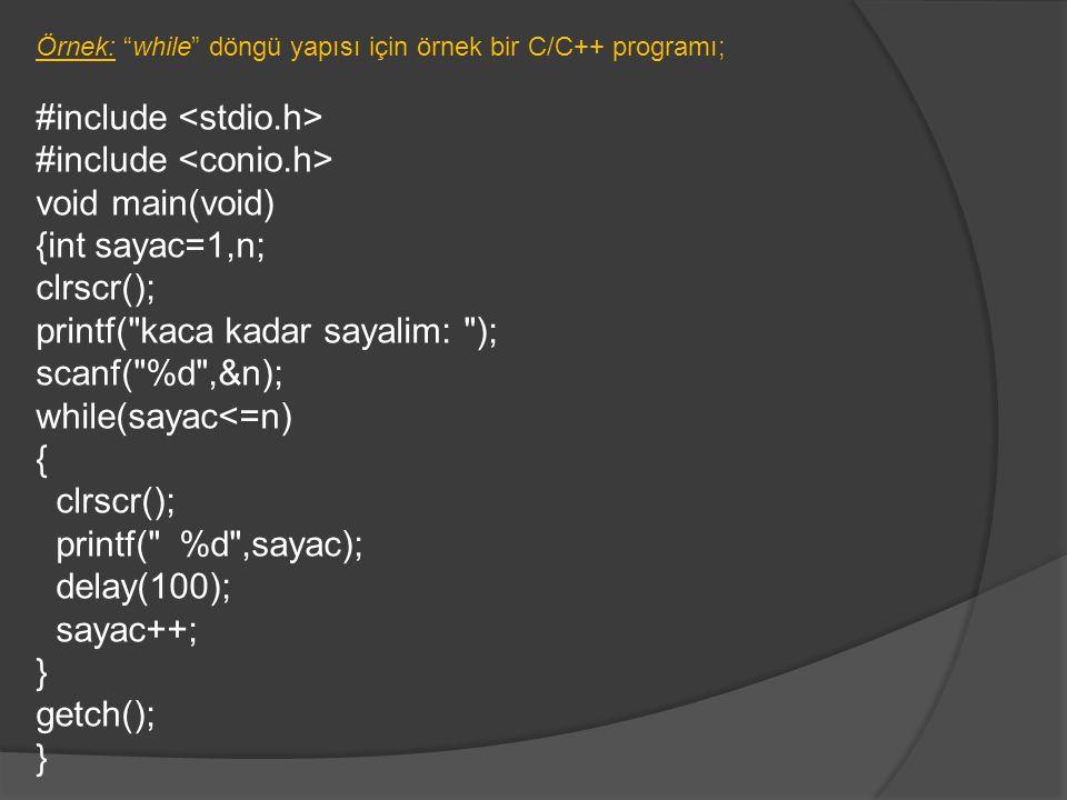 Örnek: while döngü yapısı için örnek bir C/C++ programı; #include void main(void) {int sayac=1,n; clrscr(); printf( kaca kadar sayalim: ); scanf( %d ,&n); while(sayac<=n) { clrscr(); printf( %d ,sayac); delay(100); sayac++; } getch(); }