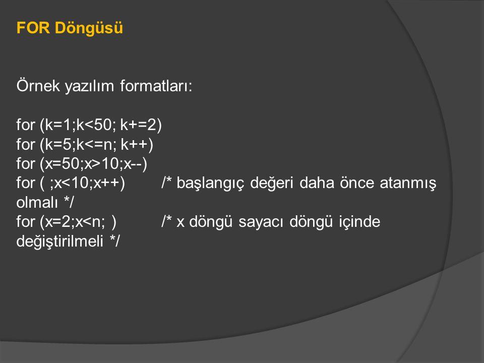 FOR Döngüsü Örnek yazılım formatları: for (k=1;k<50; k+=2) for (k=5;k<=n; k++) for (x=50;x>10;x--) for ( ;x<10;x++) /* başlangıç değeri daha önce atanmış olmalı */ for (x=2;x<n; ) /* x döngü sayacı döngü içinde değiştirilmeli */
