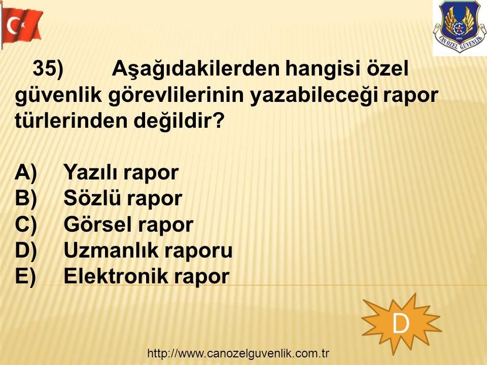 http://www.canozelguvenlik.com.tr D 35)Aşağıdakilerden hangisi özel güvenlik görevlilerinin yazabileceği rapor türlerinden değildir? A)Yazılı rapor B)