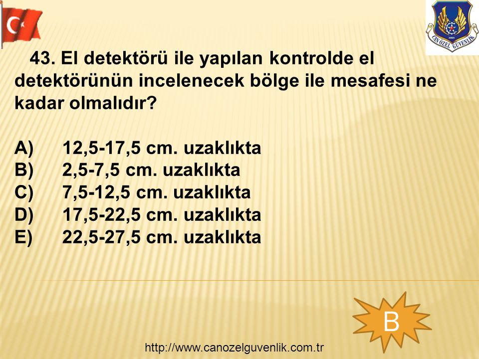 http://www.canozelguvenlik.com.tr B 43. El detektörü ile yapılan kontrolde el detektörünün incelenecek bölge ile mesafesi ne kadar olmalıdır? A)12,5-1