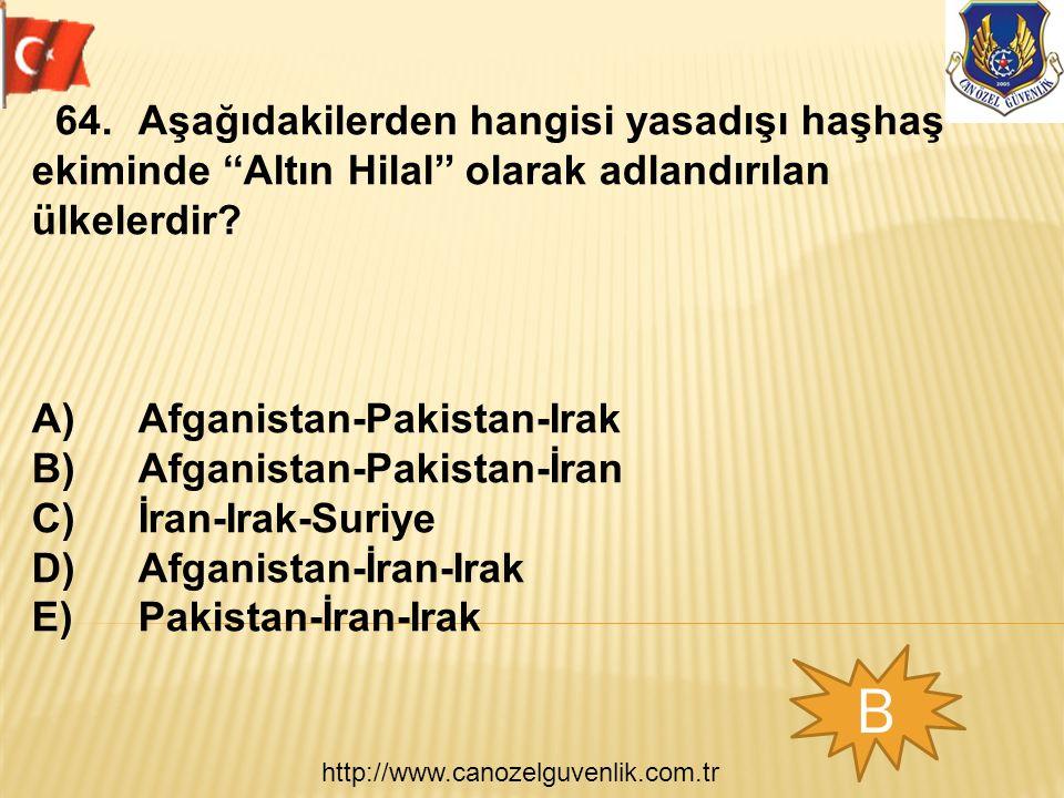 http://www.canozelguvenlik.com.tr B 64.Aşağıdakilerden hangisi yasadışı haşhaş ekiminde ''Altın Hilal'' olarak adlandırılan ülkelerdir? A)Afganistan-P