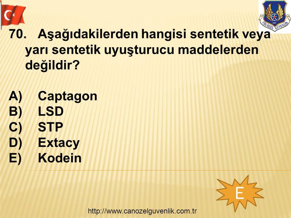 http://www.canozelguvenlik.com.tr E 70.Aşağıdakilerden hangisi sentetik veya yarı sentetik uyuşturucu maddelerden değildir? A)Captagon B)LSD C)STP D)E