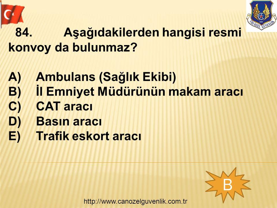 http://www.canozelguvenlik.com.tr B 84.Aşağıdakilerden hangisi resmi konvoy da bulunmaz? A)Ambulans (Sağlık Ekibi) B)İl Emniyet Müdürünün makam aracı
