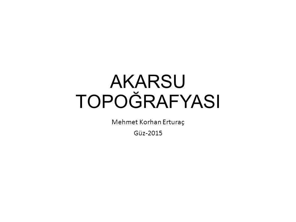 AKARSU TOPOĞRAFYASI Mehmet Korhan Erturaç Güz-2015