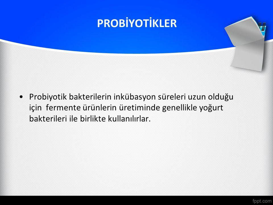 PROBİYOTİKLER Probiyotik bakterilerin inkübasyon süreleri uzun olduğu için fermente ürünlerin üretiminde genellikle yoğurt bakterileri ile birlikte kullanılırlar.