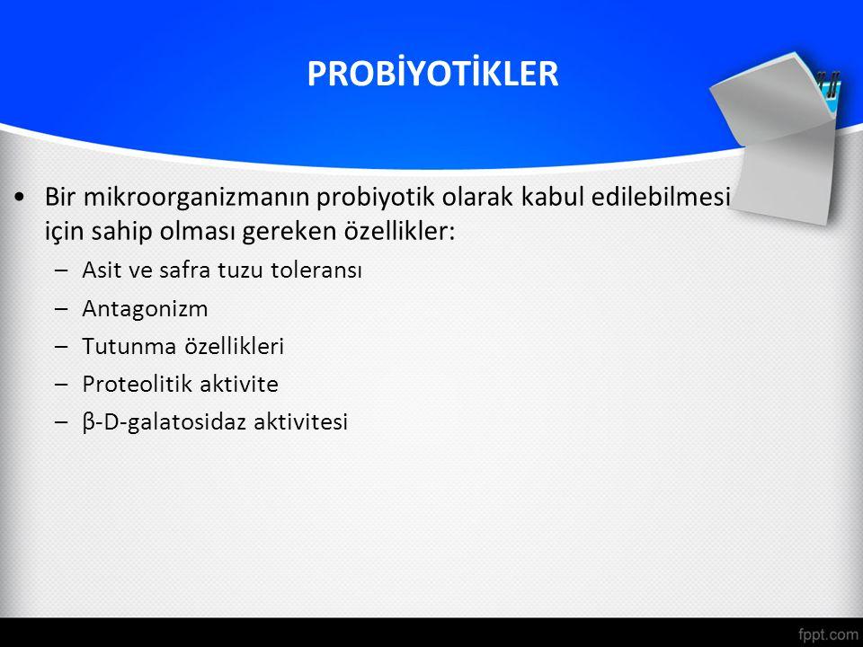 PROBİYOTİKLER Bir mikroorganizmanın probiyotik olarak kabul edilebilmesi için sahip olması gereken özellikler: –Asit ve safra tuzu toleransı –Antagonizm –Tutunma özellikleri –Proteolitik aktivite –β-D-galatosidaz aktivitesi