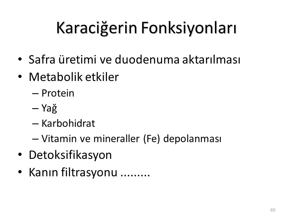 69 Karaciğerin Fonksiyonları Safra üretimi ve duodenuma aktarılması Metabolik etkiler – Protein – Yağ – Karbohidrat – Vitamin ve mineraller (Fe) depolanması Detoksifikasyon Kanın filtrasyonu.........