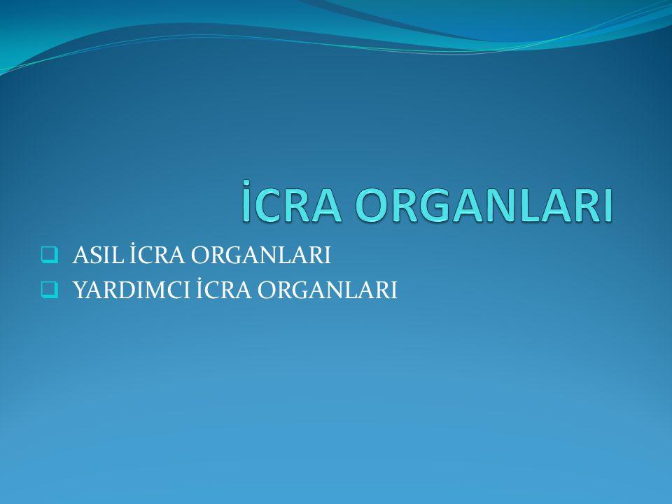 ASIL İCRA ORGANLARI Maddi hukuktan kaynaklanan hakkı yerine getirilmesini sağlayan, bu çerçevede zor kullanma yetkisi de olan ve yetkileri kanun tarafından belirlenmiş organlara icra organları denir.