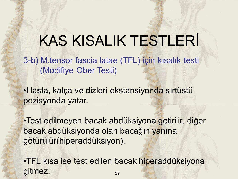 22 3-b) M.tensor fascia latae (TFL) için kısalık testi (Modifiye Ober Testi) Hasta, kalça ve dizleri ekstansiyonda sırtüstü pozisyonda yatar. Test edi