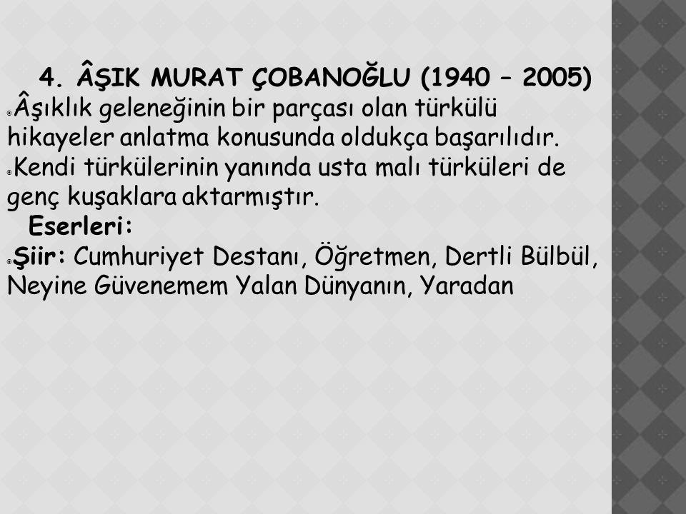 4. ÂŞIK MURAT ÇOBANOĞLU (1940 – 2005)  Âşıklık geleneğinin bir parçası olan türkülü hikayeler anlatma konusunda oldukça başarılıdır.  Kendi türküler
