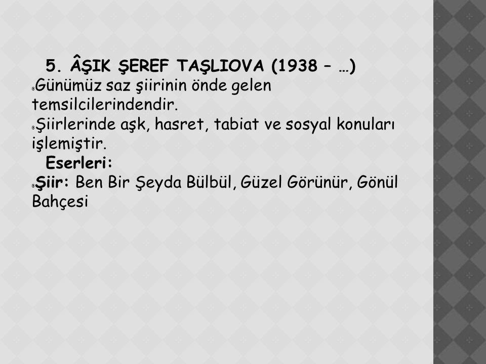 5. ÂŞIK ŞEREF TAŞLIOVA (1938 – …)  Günümüz saz şiirinin önde gelen temsilcilerindendir.  Şiirlerinde aşk, hasret, tabiat ve sosyal konuları işlemişt