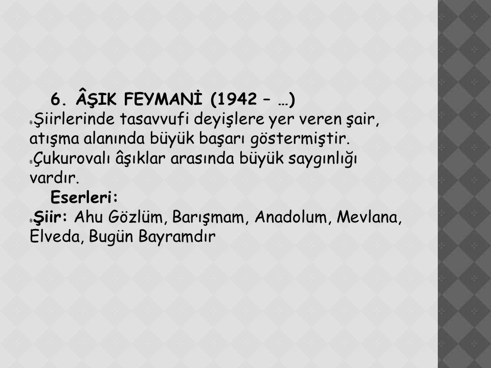 6. ÂŞIK FEYMANİ (1942 – …)  Şiirlerinde tasavvufi deyişlere yer veren şair, atışma alanında büyük başarı göstermiştir.  Çukurovalı âşıklar arasında