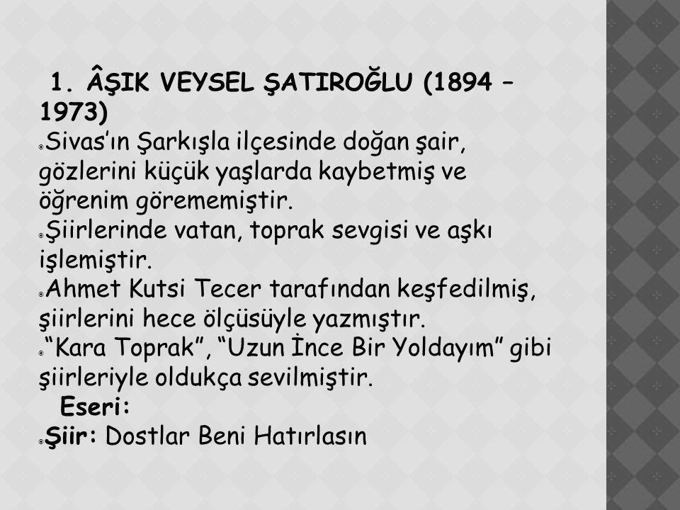 1. ÂŞIK VEYSEL ŞATIROĞLU (1894 – 1973)  Sivas'ın Şarkışla ilçesinde doğan şair, gözlerini küçük yaşlarda kaybetmiş ve öğrenim görememiştir.  Şiirler