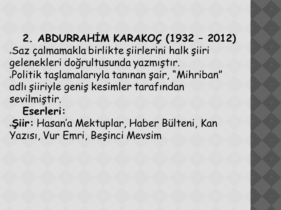 2. ABDURRAHİM KARAKOÇ (1932 – 2012)  Saz çalmamakla birlikte şiirlerini halk şiiri gelenekleri doğrultusunda yazmıştır.  Politik taşlamalarıyla tanı