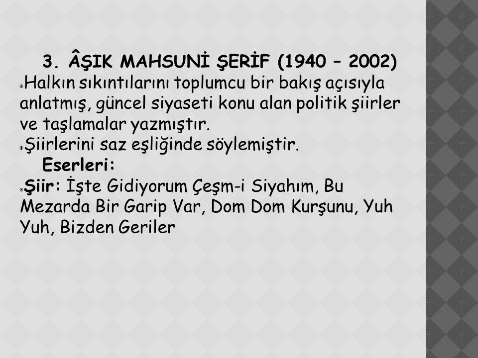 3. ÂŞIK MAHSUNİ ŞERİF (1940 – 2002)  Halkın sıkıntılarını toplumcu bir bakış açısıyla anlatmış, güncel siyaseti konu alan politik şiirler ve taşlamal