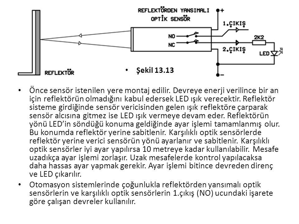 Şekil 13.13 Önce sensör istenilen yere montaj edilir. Devreye enerji verilince bir an için reflektörün olmadığını kabul edersek LED ışık verecektir. R