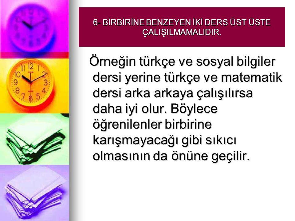 6- BİRBİRİNE BENZEYEN İKİ DERS ÜST ÜSTE ÇALIŞILMAMALIDIR. Örneğin türkçe ve sosyal bilgiler dersi yerine türkçe ve matematik dersi arka arkaya çalışıl