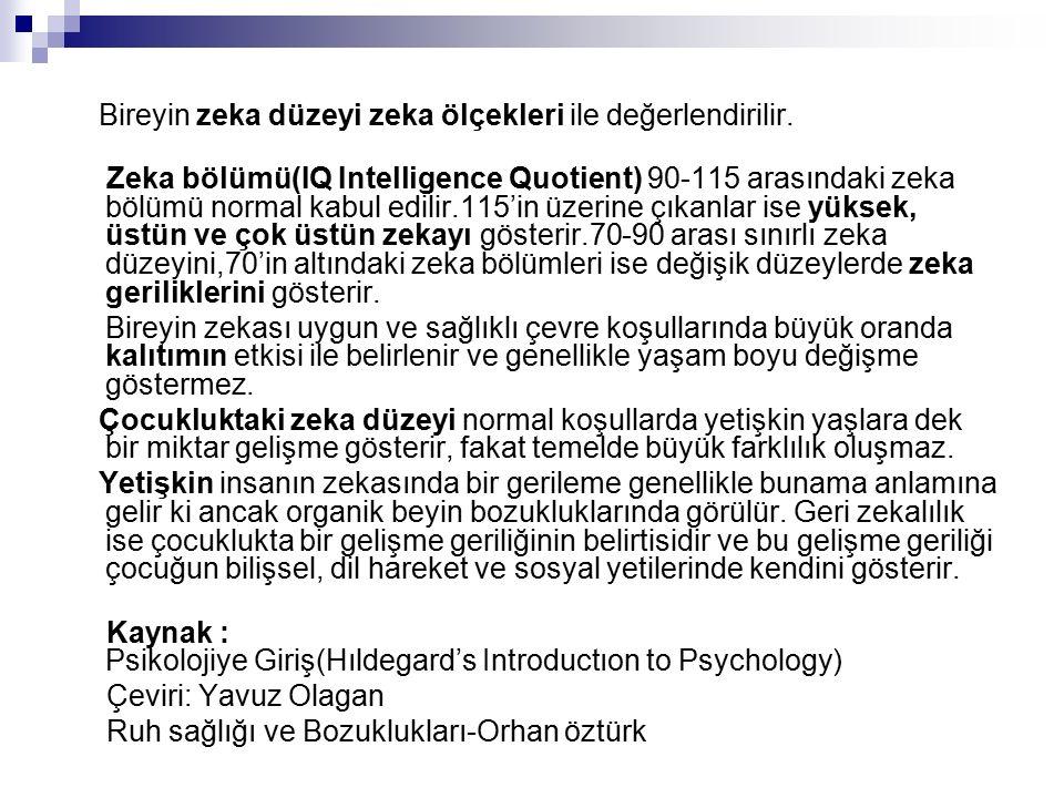 Bireyin zeka düzeyi zeka ölçekleri ile değerlendirilir. Zeka bölümü(IQ Intelligence Quotient) 90-115 arasındaki zeka bölümü normal kabul edilir.115'in
